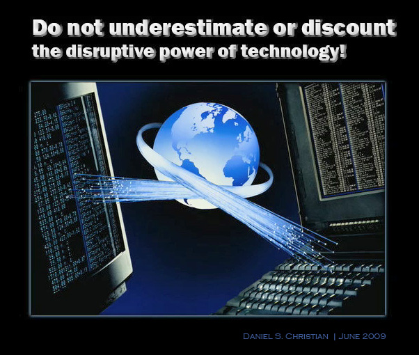 Do not underestimate or discount the disruptive power of technology! Daniel S. Christian -- June 2009