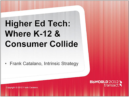 "Higher Ed Tech"" Where K-12 & Consumer Collide - Frank Catalano - March 2012"