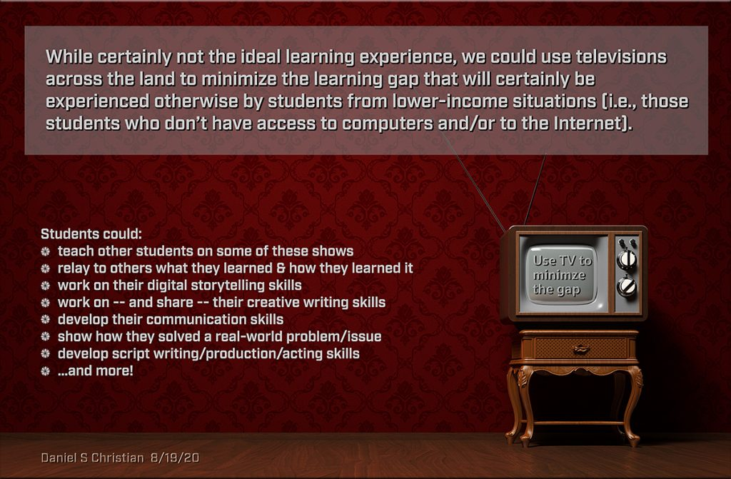 Let's use television -- and later on smart TVs -- to provide a free medium to all K-12 students -- and build on top of that platform as time goes by.