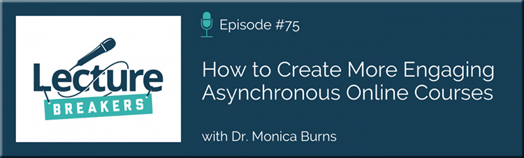 Episode 75: How to Create More Engaging Asynchronous Online Courses with Dr. Monica Burns