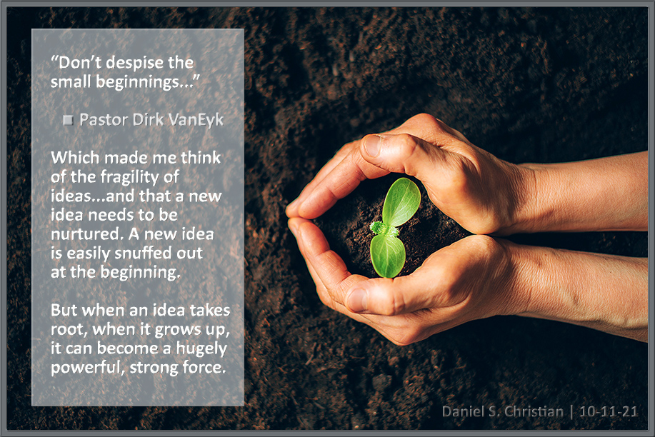 Ideas start out fragile...but if they take root, they grow to be very strong.